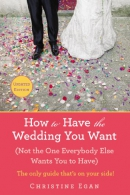 How to have the wedding you want : (not the one everybody else wants you to have)