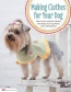 Making Clothes For Your Dog : How To Sew And Knit Outfits That Keep Your Dog Warm And Looking Great