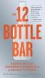 The 12 Bottle Bar : A Dozen Bottles, Hundreds Of Cocktails, A New Way To Drink