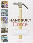 The handbuilt home : 34 simple, stylish & budget-friendly woodworking projects for every room