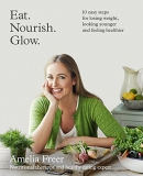 Eat, nourish, glow : 10 easy steps for losing weight, looking younger and feeling healthier