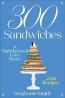 300 Sandwiches : A Multilayered Love Story-- With Recipes