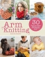 Arm Knitting : 30 Home And Fashion Projects For All Your No-needle Needs