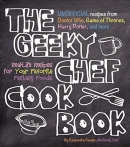 The Geeky Chef cookbook : unofficial recipes from Doctor Who, Game of thrones, Harry Potter, and more : real-life recipes for your favorite fantasy foods