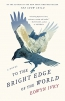 To The Bright Edge Of The World : A Novel