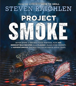 Project Smoke : Seven Steps To Smoked Food Nirvana, Plus 100 Irresistible Recipes From Classic  To Adventurous
