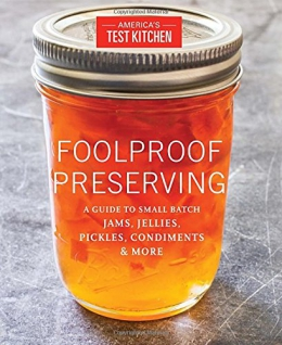 Foolproof Preserving : A Guide To Small Batch Jams, Jellies, Pickles, Condiments, And More