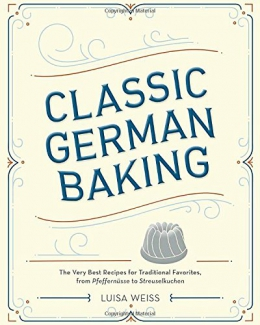 Classic German Baking : The Very Best Recipes For Traditional Favorites, From Pfeffernüsse To Streuselkuchen