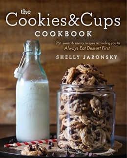The Cookies & Cups Cookbook : 125+ Sweet & Savory Recipes Reminding You To Always Eat Dessert First