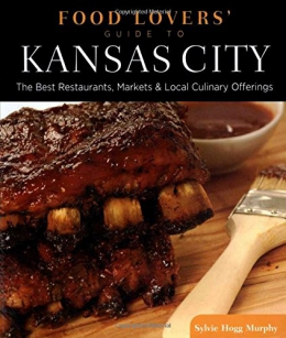 Food Lovers' Guide To Kansas City : Best Restaurants, Markets & Local Culinary Offerings