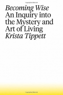 Becoming wise : an inquiry into the mystery and art of living
