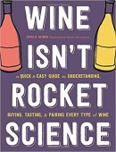 Wine isn't rocket science : a quick & easy guide to understanding, buying, tasting, & pairing every type of wine