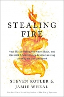 Stealing fire : how Silicon Valley, the Navy SEALS, and maverick scientists are revolutionizing the way we live and work