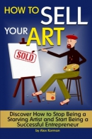 How to Sell Your Art: Discover How to Stop Being a Starving Artist and Start Being a Successful Ent