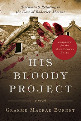 His Bloody Project : Documents Relating To The Case Of Roderick Macrae. A Historical Thriller