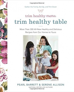 Trim Healthy Table : More Than 300 All-new Healthy And Delicious Recipes From Our Homes To Yours