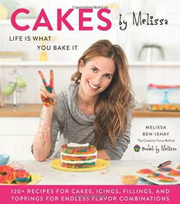 Cakes By Melissa : Life Is What You Bake It : 120+ Recipes For Cakes, Icings, Fillings, And Toppings For Endless Flavor Combinations From The Creative Force Behind Baked By Melissa