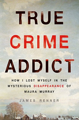 True Crime Addict : How I Lost Myself In The Mysterious Disappearance Of Maura Murray