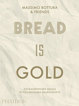 Bread Is Gold : Extraordinary Meals With Ordinary Ingredients