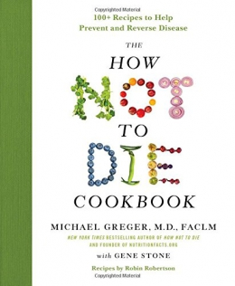 The How Not To Die Cookbook : 100+ Recipes To Help Prevent And Reverse Disease