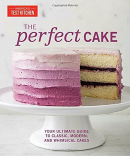 The Perfect Cake : Your Ultimate Guide To Classic, Modern, And Whimsical Cakes