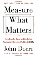 Measure what matters : how Google, Bono, and the Gates Foundation rock the world with OKRs