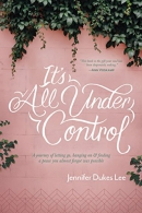 It's All Under Control: A Journey of Letting Go, Hanging On, and Finding a Peace You Almost Forgot