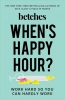 When's Happy Hour? : Work Hard So You Can Hardly Work