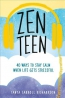 Zen Teen : 40 Ways To Stay Calm When Life Gets Stressful