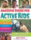 Awesome Foods For Active Kids : The ABCs Of Eating For Energy And Health