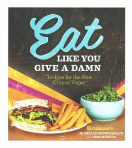 Eat Like You Give A Damn : Recipes For The New Ethical Vegan