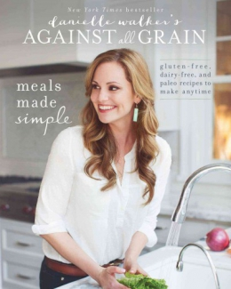 Against All Grain. Meals Made Simple : Gluten-free, Dairy-free, And Paleo Recipes To Make Anytime
