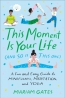 This Moment Is Your Life (and So Is This One) : A Fun And Easy Guide To Mindfulness, Meditation, And Yoga