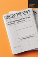 Ghosting the news : local journalism and the crisis of American democracy