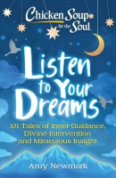 Chicken soup for the soul : listen to your dreams : 101 tales of inner guidance, divine intervention and miraculous insight