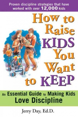 How To Raise Kids You Want To Keep : The Proven Discipline Program Your Kids Will Love