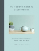 The holistic guide to decluttering : organize and transform your space, time, and mind