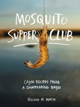 Mosquito Supper Club : Cajun Recipes From A Disappearing Bayou