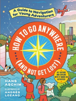 How To Go Anywhere : A Guide To Navigation For Young Adventurers