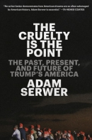 The Cruelty Is the Point: The Past, Present, and Future of Trump's America