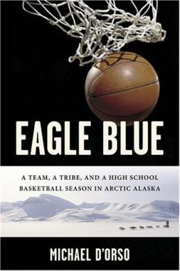 Eagle Blue : A Team, A Tribe, And A High School Basketball Season In Arctic Alaska