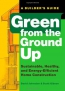 Green From The Ground Up : A Builder's Guide : Sustainable, Healthy, And Energy-efficient Home Construction