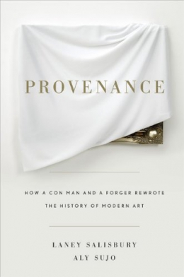 Provenance : How A Con Man And A Forger Rewrote The History Of Modern Art