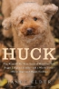 Huck : The Remarkable True Story Of How One Lost Puppy Taught A Family-- And A Whole Town-- About Hope And Happy Endings