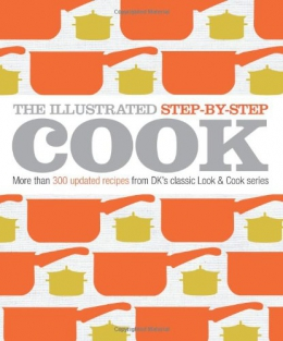 The Illustrated Step-by-step Cook : More Than 300 Updated Recipes From DK's Classic Look & Cook Series