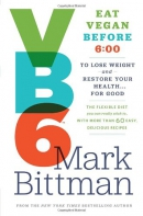 VB6 : eat vegan before 6:00 to lose weight and restore your health-- for good : the flexible diet you can really stick to, with more than 60 easy, delicious recipes