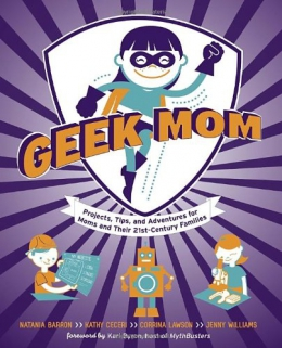 Geek Mom : Projects, Tips, And Adventures For Moms And Their 21st-Century Families