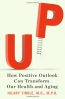 Up : How Positive Outlook Can Transform Our Health And Aging