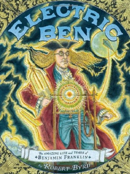 Electric Ben : The Amazing Life And Times Of Benjamin Franklin