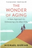 The Wonder Of Aging : A New Approach To Embracing Life After Fifty